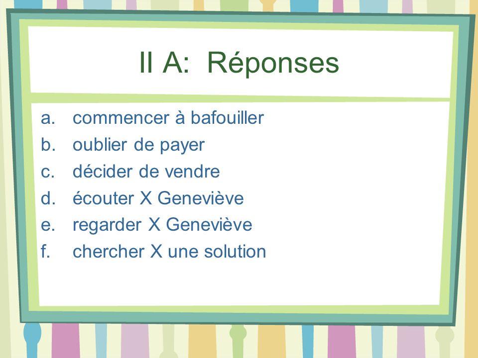 II A: Réponses a.commencer à bafouiller b.oublier de payer c.décider de vendre d.écouter X Geneviève e.regarder X Geneviève f.chercher X une solution