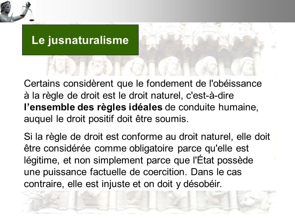 Le jusnaturalisme Certains considèrent que le fondement de l obéissance à la règle de droit est le droit naturel, c est-à-dire lensemble des règles idéales de conduite humaine, auquel le droit positif doit être soumis.