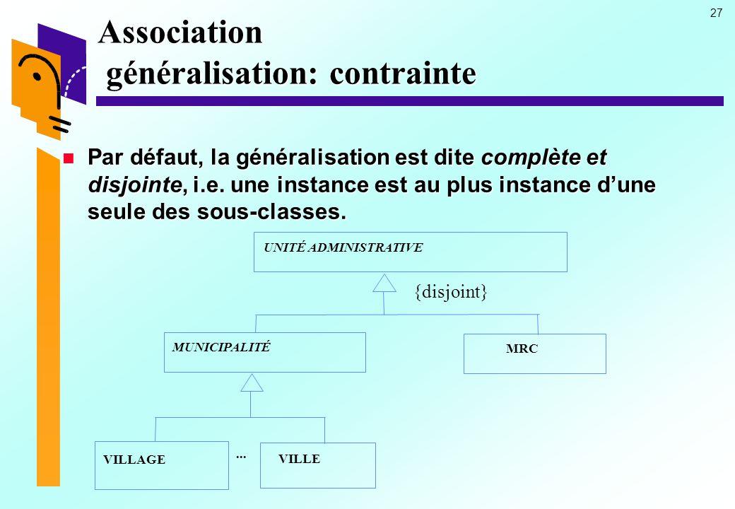 27 Association généralisation: contrainte Par défaut, la généralisation est dite complète et disjointe, i.e.