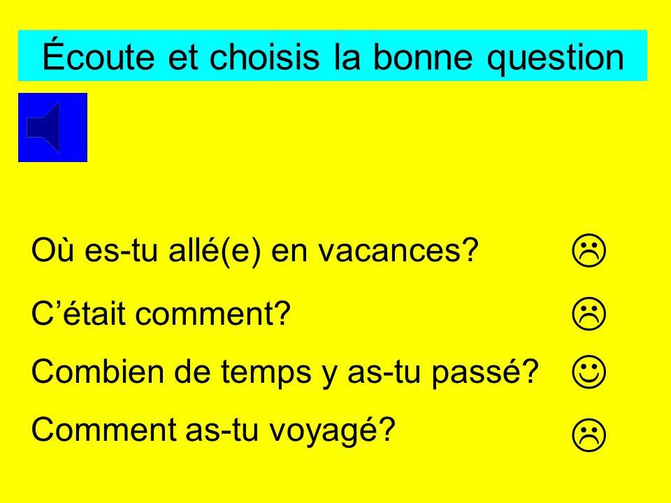 Écoute et choisis la bonne question Où es-tu allé(e) en vacances.