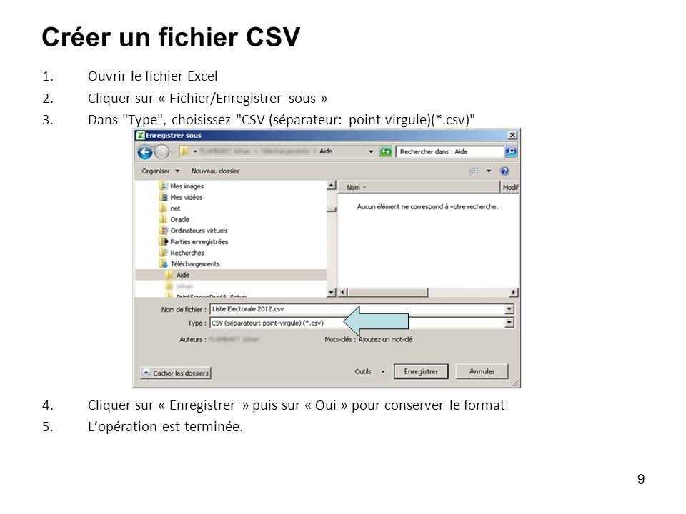 9 Créer un fichier CSV 1.Ouvrir le fichier Excel 2.Cliquer sur « Fichier/Enregistrer sous » 3.Dans Type , choisissez CSV (séparateur: point-virgule)(*.csv) 4.Cliquer sur « Enregistrer » puis sur « Oui » pour conserver le format 5.Lopération est terminée.