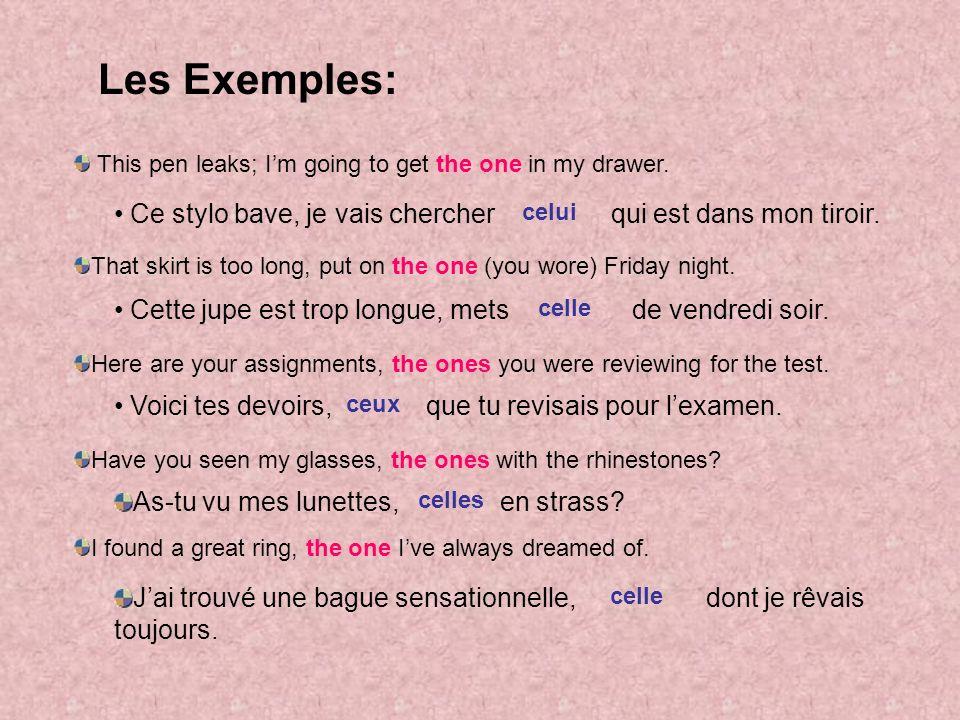Les Exemples: Ce stylo bave, je vais chercher qui est dans mon tiroir. Cette jupe est trop longue, mets de vendredi soir. Voici tes devoirs, que tu re