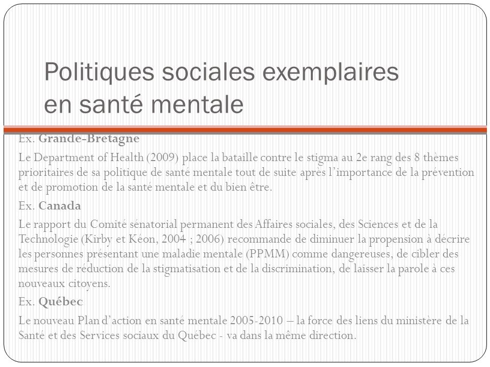 Politiques sociales exemplaires en santé mentale Ex. Grande-Bretagne Le Department of Health (2009) place la bataille contre le stigma au 2e rang des