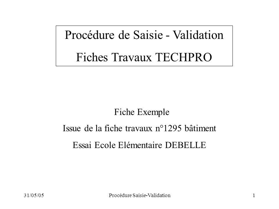 31/05/05Procédure Saisie-Validation1 Fiche Exemple Issue de la fiche travaux n°1295 bâtiment Essai Ecole Elémentaire DEBELLE Procédure de Saisie - Val