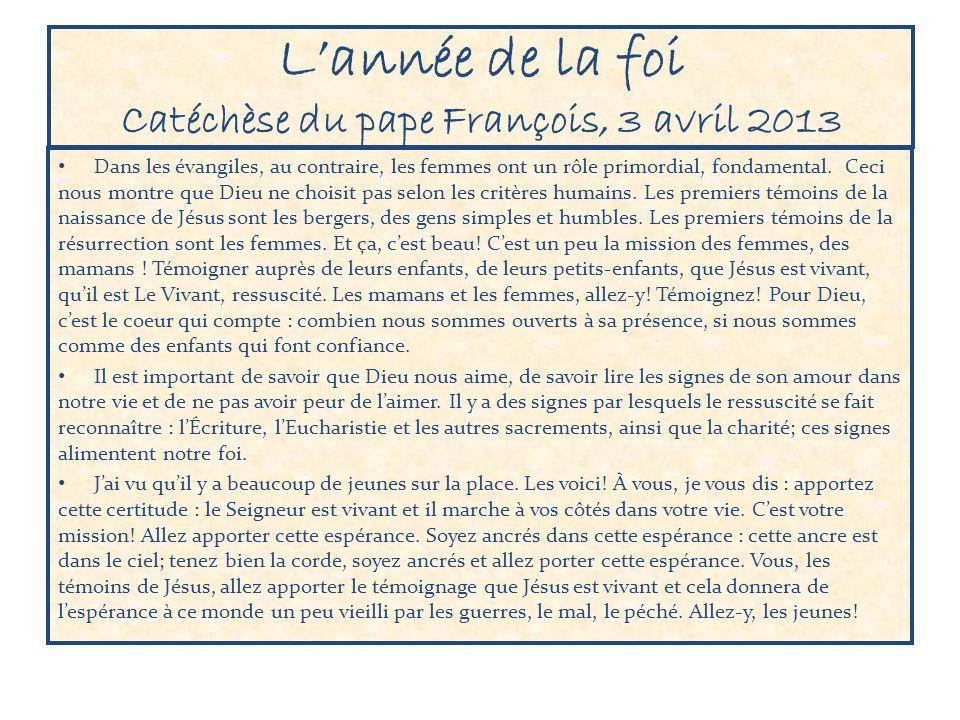 Lannée de la foi Catéchèse du pape François, 3 avril 2013 Dans les évangiles, au contraire, les femmes ont un rôle primordial, fondamental.