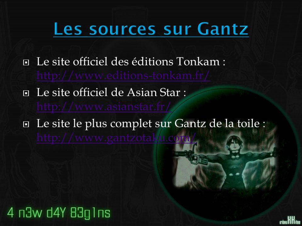 Le site officiel des éditions Tonkam : http://www.editions-tonkam.fr/ http://www.editions-tonkam.fr/ Le site officiel de Asian Star : http://www.asianstar.fr/ http://www.asianstar.fr/ Le site le plus complet sur Gantz de la toile : http://www.gantzotaku.com/ http://www.gantzotaku.com/