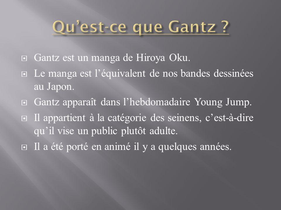 Gantz est un manga de Hiroya Oku. Le manga est léquivalent de nos bandes dessinées au Japon.