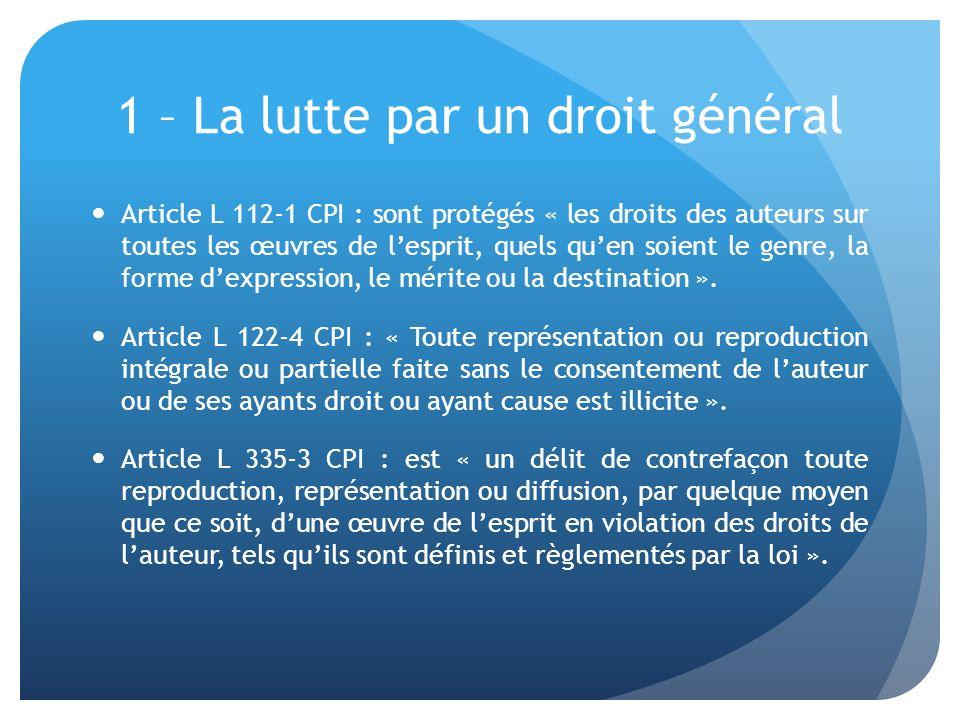 1 – La lutte par un droit général Article L 112-1 CPI : sont protégés « les droits des auteurs sur toutes les œuvres de lesprit, quels quen soient le genre, la forme dexpression, le mérite ou la destination ».