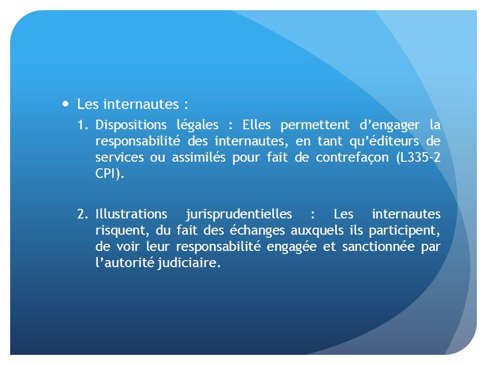 Les internautes : 1.Dispositions légales : Elles permettent dengager la responsabilité des internautes, en tant quéditeurs de services ou assimilés pour fait de contrefaçon (L335-2 CPI).