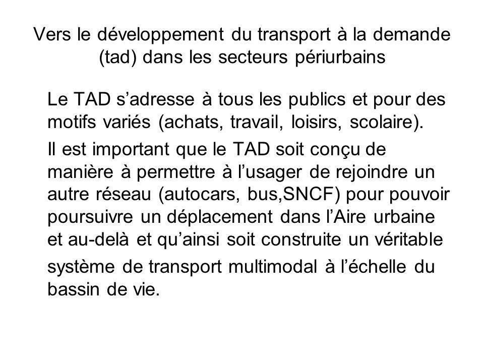 Vers le développement du transport à la demande (tad) dans les secteurs périurbains Le TAD sadresse à tous les publics et pour des motifs variés (achats, travail, loisirs, scolaire).