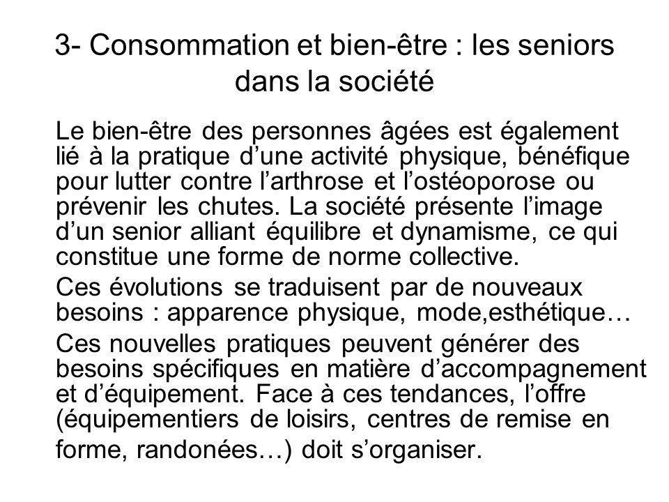 3- Consommation et bien-être : les seniors dans la société Le bien-être des personnes âgées est également lié à la pratique dune activité physique, bénéfique pour lutter contre larthrose et lostéoporose ou prévenir les chutes.