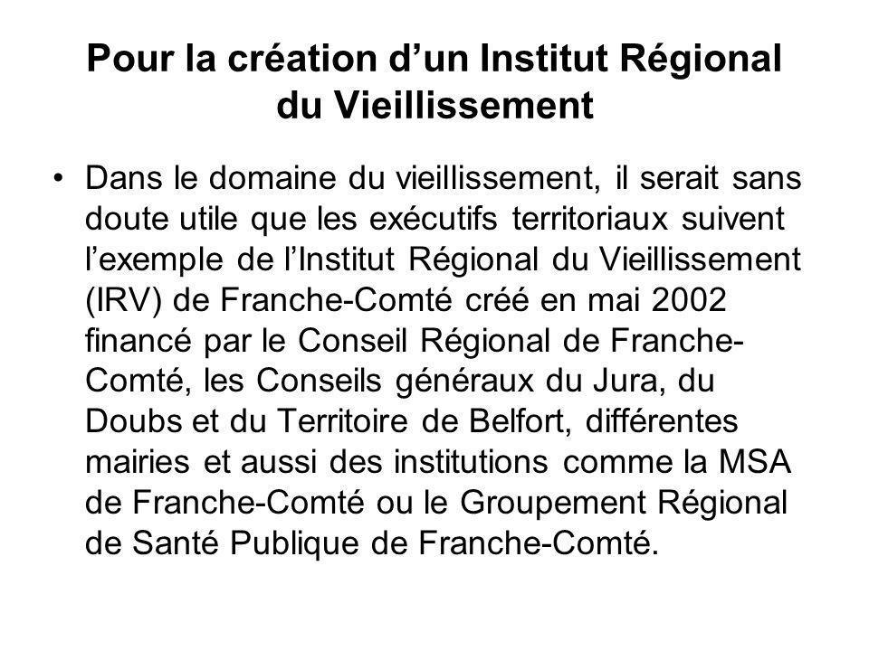 Pour la création dun Institut Régional du Vieillissement Dans le domaine du vieillissement, il serait sans doute utile que les exécutifs territoriaux suivent lexemple de lInstitut Régional du Vieillissement (IRV) de Franche-Comté créé en mai 2002 financé par le Conseil Régional de Franche- Comté, les Conseils généraux du Jura, du Doubs et du Territoire de Belfort, différentes mairies et aussi des institutions comme la MSA de Franche-Comté ou le Groupement Régional de Santé Publique de Franche-Comté.