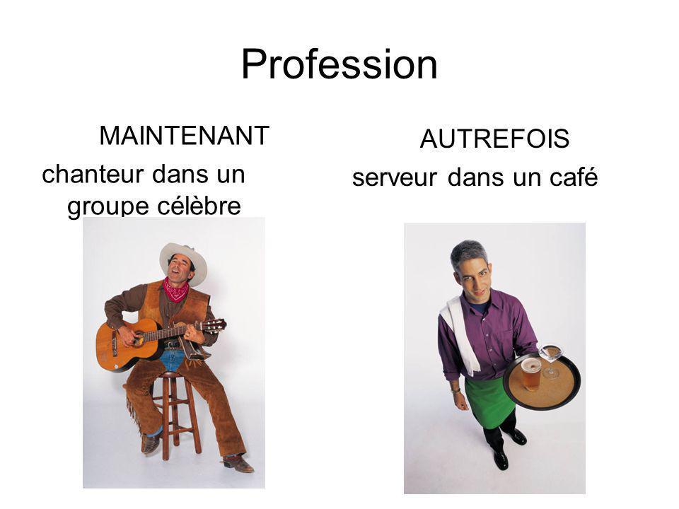 Profession MAINTENANT chanteur dans un groupe célèbre AUTREFOIS serveur dans un café