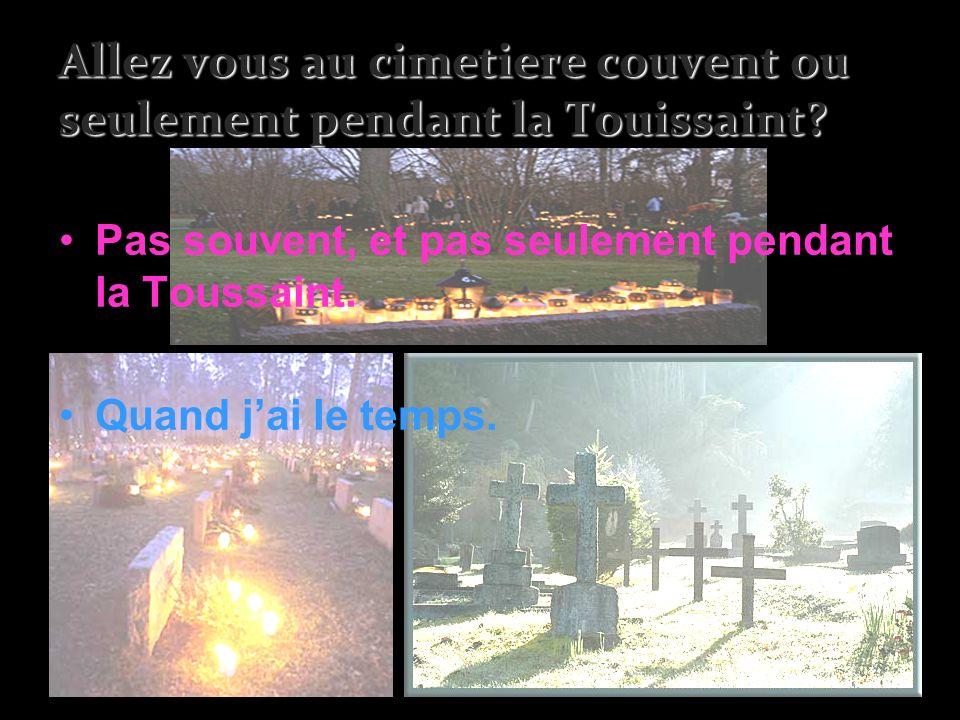 Allez vous au cimetiere couvent ou seulement pendant la Touissaint? Pas souvent, et pas seulement pendant la Toussaint. Quand jai le temps.