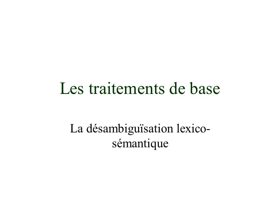 Les traitements de base La désambiguïsation lexico- sémantique
