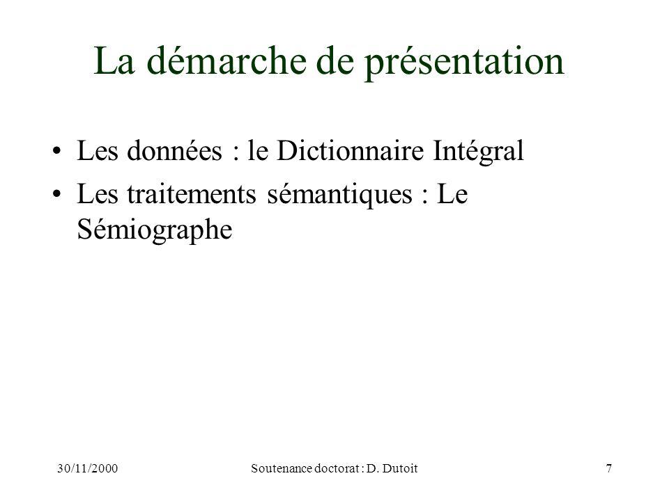 30/11/2000Soutenance doctorat : D. Dutoit7 La démarche de présentation Les données : le Dictionnaire Intégral Les traitements sémantiques : Le Sémiogr