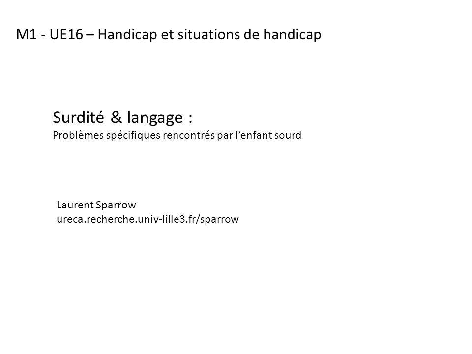 Surdité & langage : Problèmes spécifiques rencontrés par lenfant sourd M1 - UE16 – Handicap et situations de handicap Laurent Sparrow ureca.recherche.univ-lille3.fr/sparrow