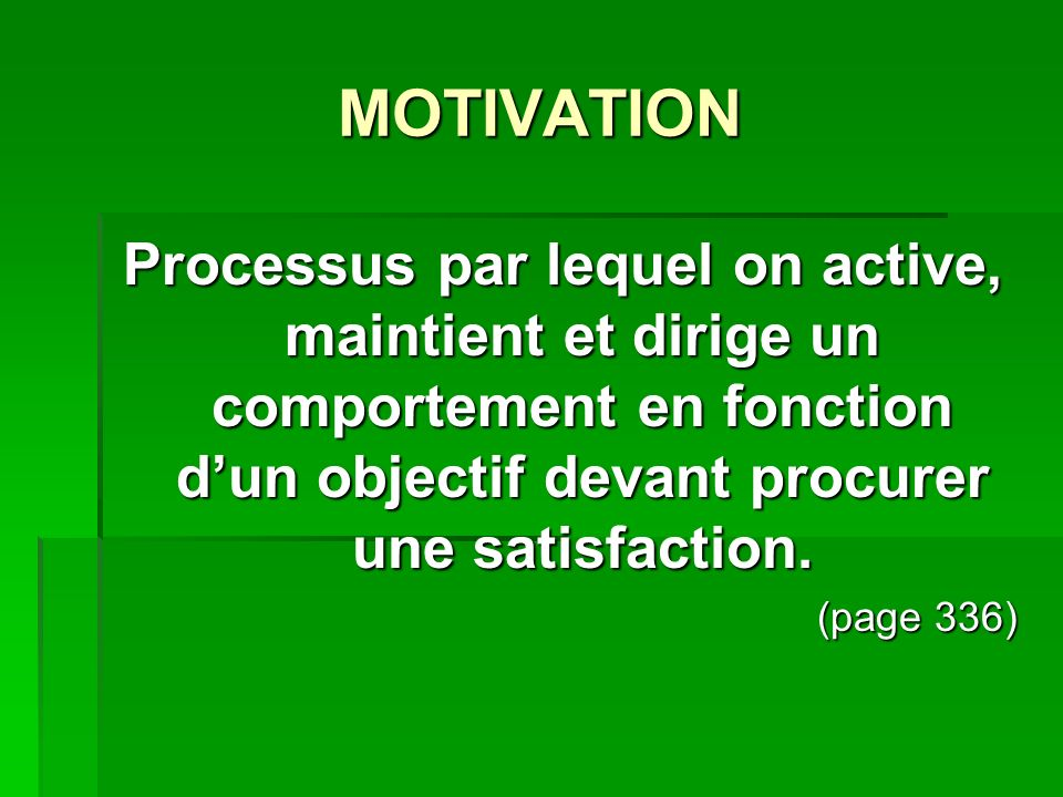MOTIVATION Processus par lequel on active, maintient et dirige un comportement en fonction dun objectif devant procurer une satisfaction. (page 336)
