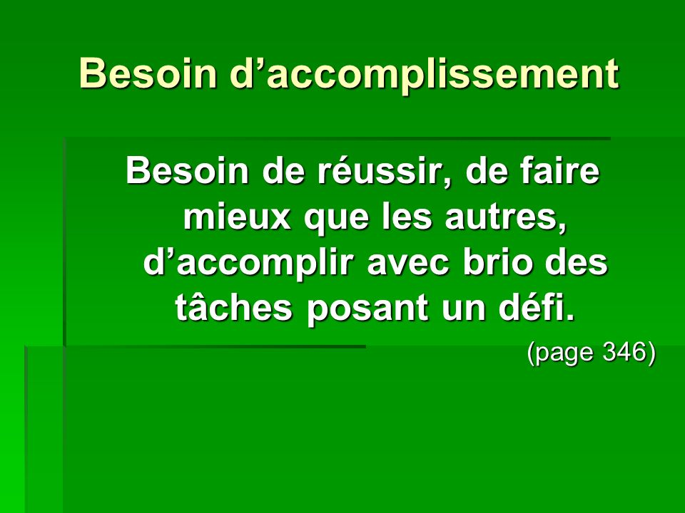 Besoin daccomplissement Besoin de réussir, de faire mieux que les autres, daccomplir avec brio des tâches posant un défi. (page 346)