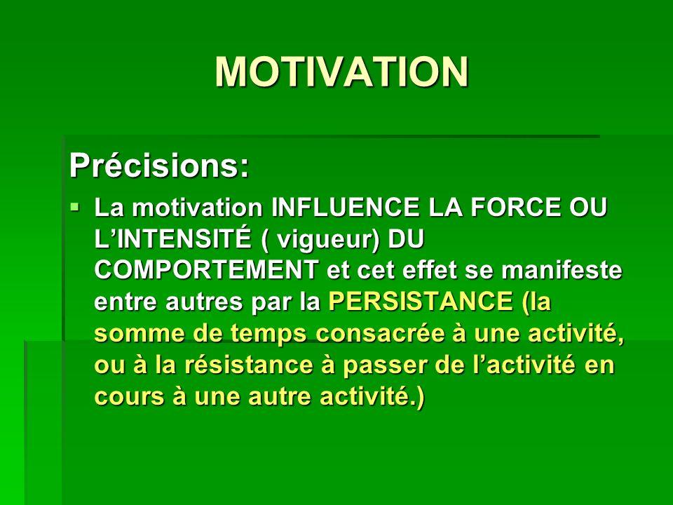 MOTIVATION Précisions: La motivation INFLUENCE LA FORCE OU LINTENSITÉ ( vigueur) DU COMPORTEMENT et cet effet se manifeste entre autres par la PERSISTANCE (la somme de temps consacrée à une activité, ou à la résistance à passer de lactivité en cours à une autre activité.) La motivation INFLUENCE LA FORCE OU LINTENSITÉ ( vigueur) DU COMPORTEMENT et cet effet se manifeste entre autres par la PERSISTANCE (la somme de temps consacrée à une activité, ou à la résistance à passer de lactivité en cours à une autre activité.)