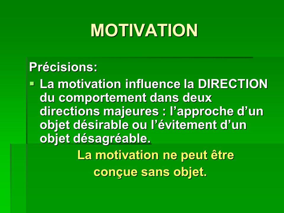 MOTIVATION Précisions: La motivation influence la DIRECTION du comportement dans deux directions majeures : lapproche dun objet désirable ou lévitement dun objet désagréable.