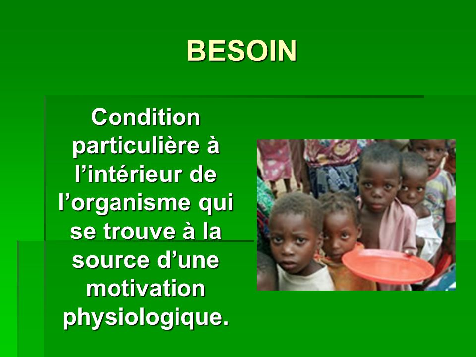 BESOIN Condition particulière à lintérieur de lorganisme qui se trouve à la source dune motivation physiologique.