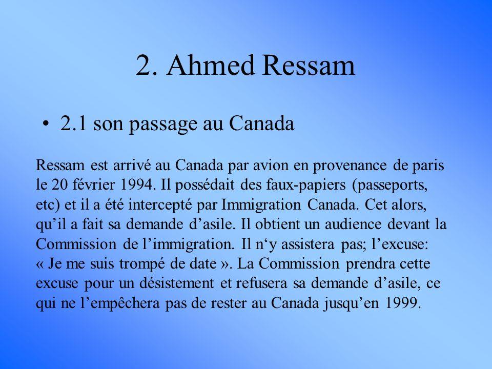 2. Ahmed Ressam 2.1 son passage au Canada Ressam est arrivé au Canada par avion en provenance de paris le 20 février 1994. Il possédait des faux-papie