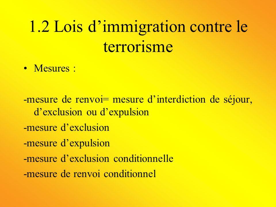 1.2 Lois dimmigration contre le terrorisme Mesures : -mesure de renvoi= mesure dinterdiction de séjour, dexclusion ou dexpulsion -mesure dexclusion -m