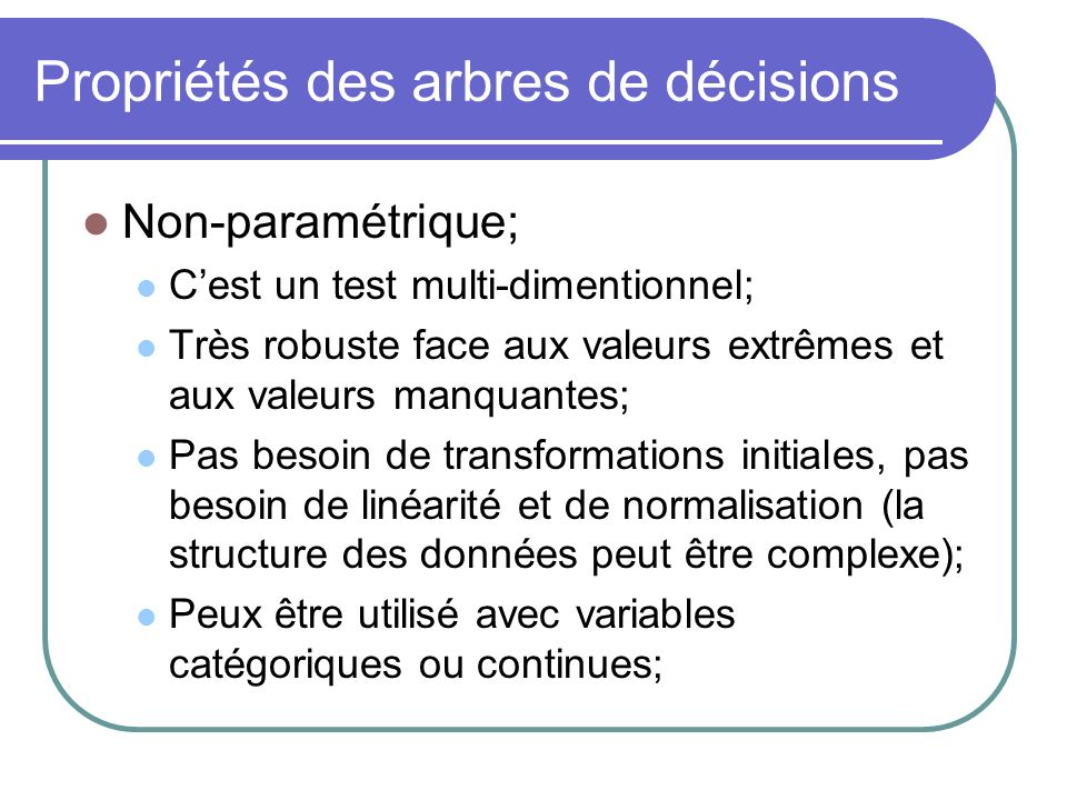 Propriétés des arbres de décisions Non-paramétrique; Cest un test multi-dimentionnel; Très robuste face aux valeurs extrêmes et aux valeurs manquantes