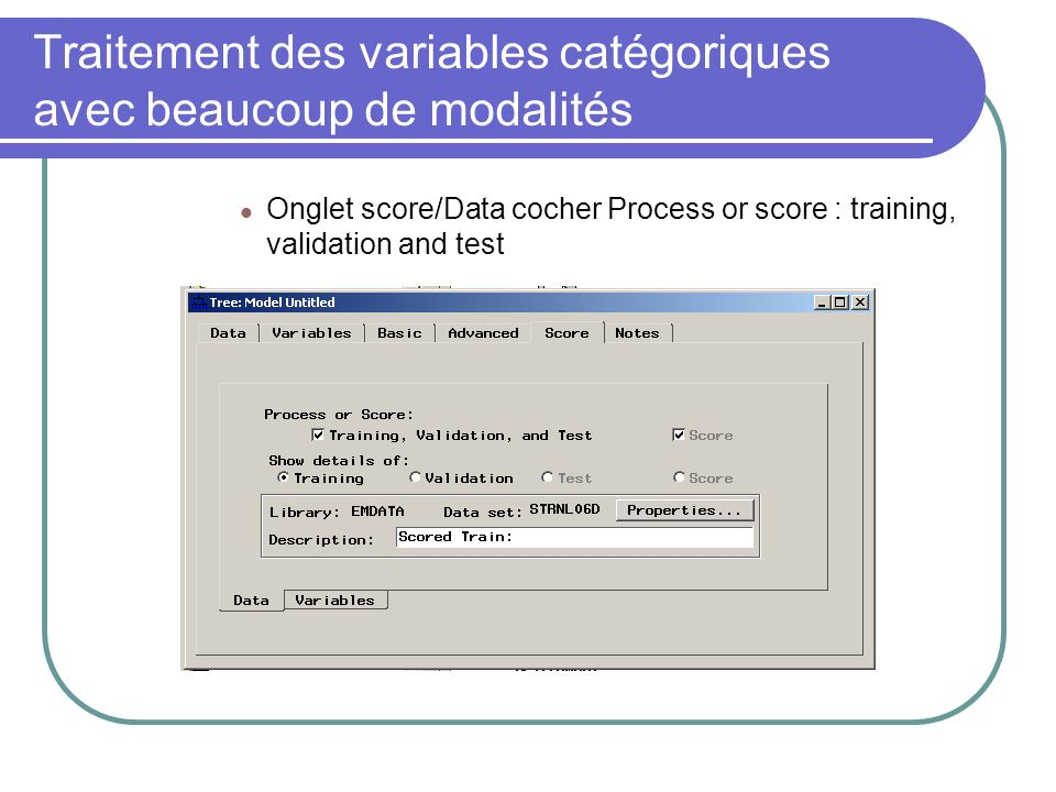 Onglet score/Data cocher Process or score : training, validation and test Faire rouler larbre et vérifier le résultat; Traitement des variables catégoriques avec beaucoup de modalités