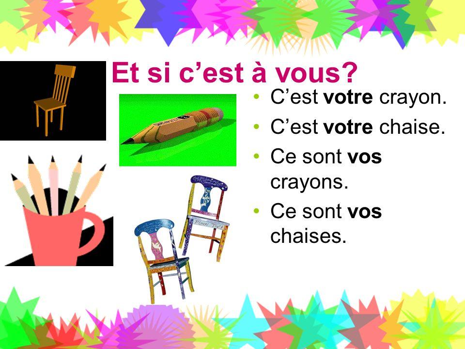 Et si cest à vous? Cest votre crayon. Cest votre chaise. Ce sont vos crayons. Ce sont vos chaises.