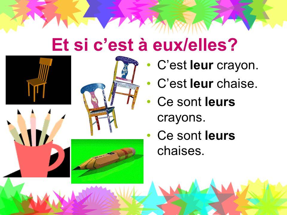 Et si cest à eux/elles? Cest leur crayon. Cest leur chaise. Ce sont leurs crayons. Ce sont leurs chaises.