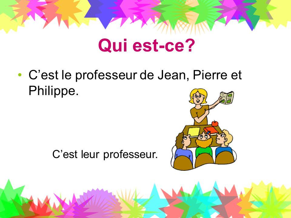 Qui est-ce? Cest le professeur de Jean, Pierre et Philippe. Cest leur professeur.