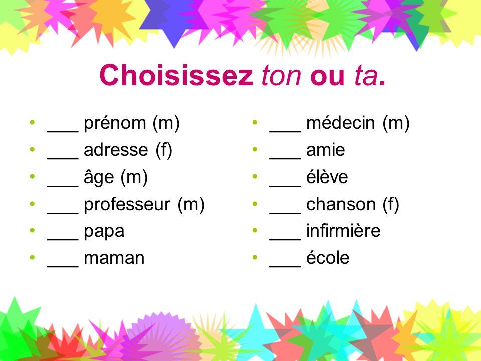 Choisissez ton ou ta. ___ prénom (m) ___ adresse (f) ___ âge (m) ___ professeur (m) ___ papa ___ maman ___ médecin (m) ___ amie ___ élève ___ chanson