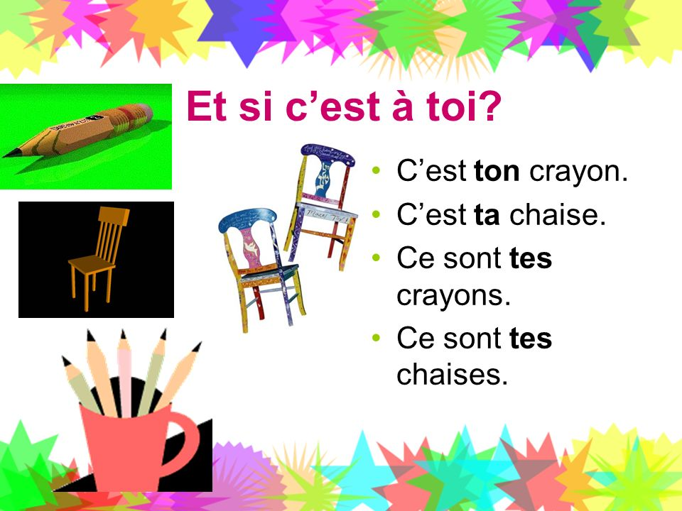 Et si cest à toi? Cest ton crayon. Cest ta chaise. Ce sont tes crayons. Ce sont tes chaises.