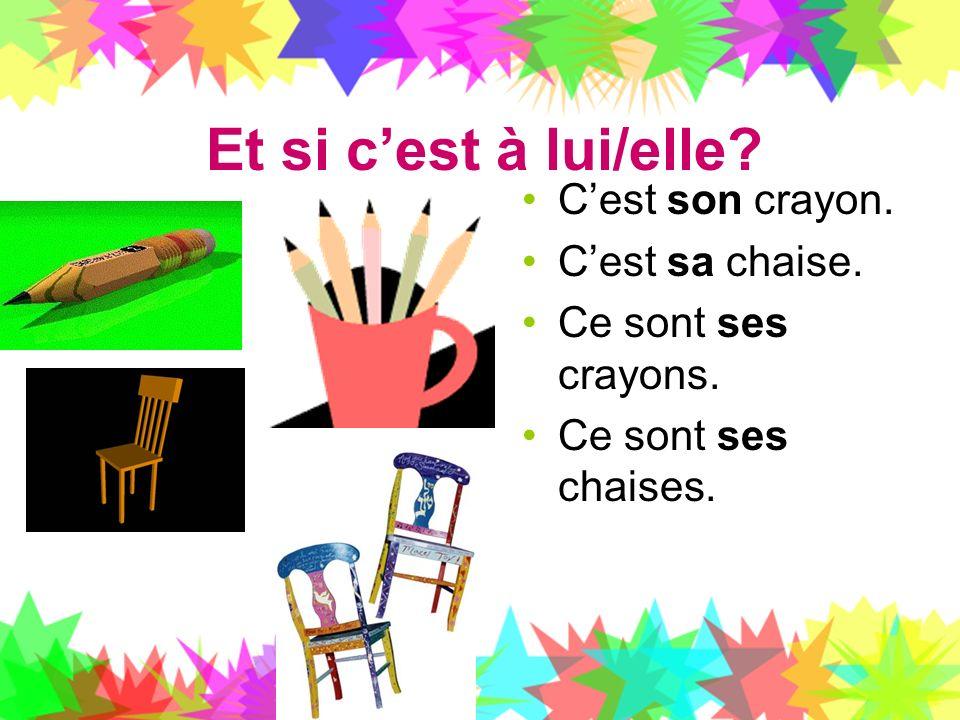 Et si cest à lui/elle? Cest son crayon. Cest sa chaise. Ce sont ses crayons. Ce sont ses chaises.