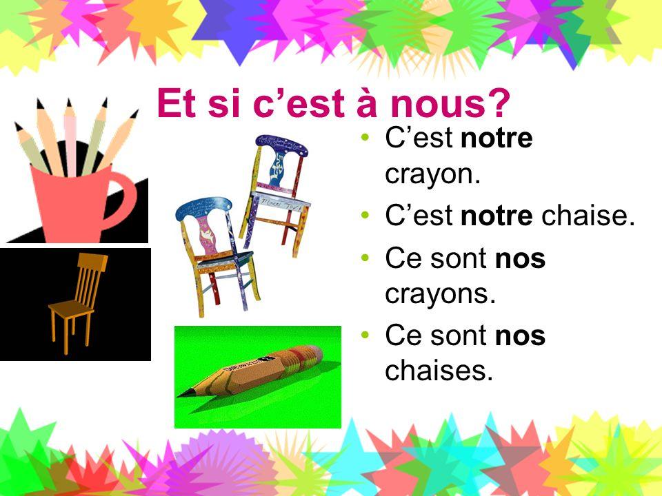 Et si cest à nous? Cest notre crayon. Cest notre chaise. Ce sont nos crayons. Ce sont nos chaises.
