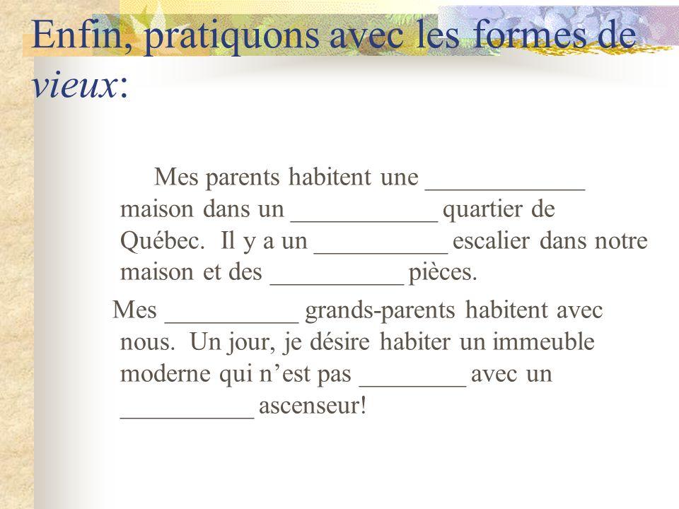 Enfin, pratiquons avec les formes de vieux: Mes parents habitent une ____________ maison dans un ___________ quartier de Québec.
