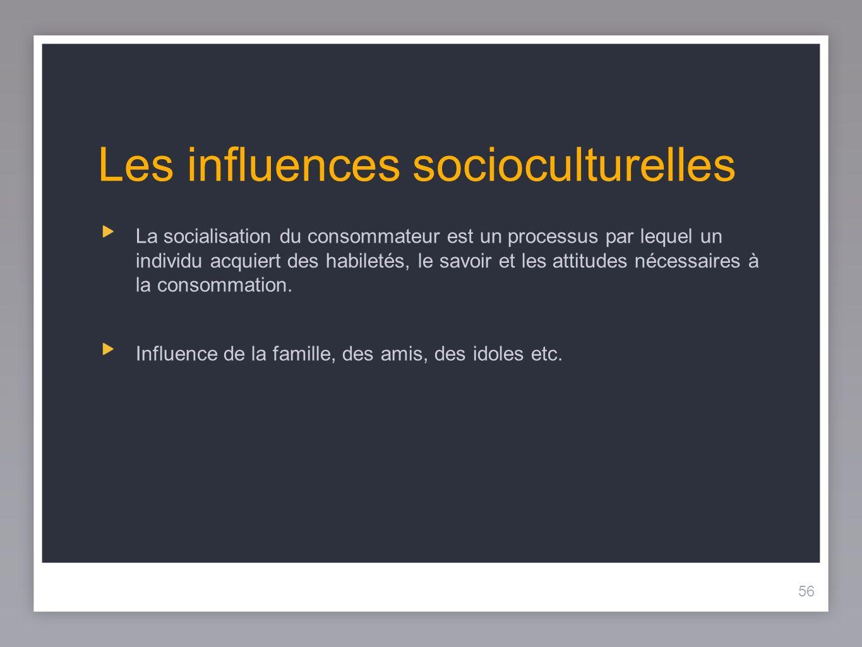 56 Les influences socioculturelles 56 La socialisation du consommateur est un processus par lequel un individu acquiert des habiletés, le savoir et les attitudes nécessaires à la consommation.
