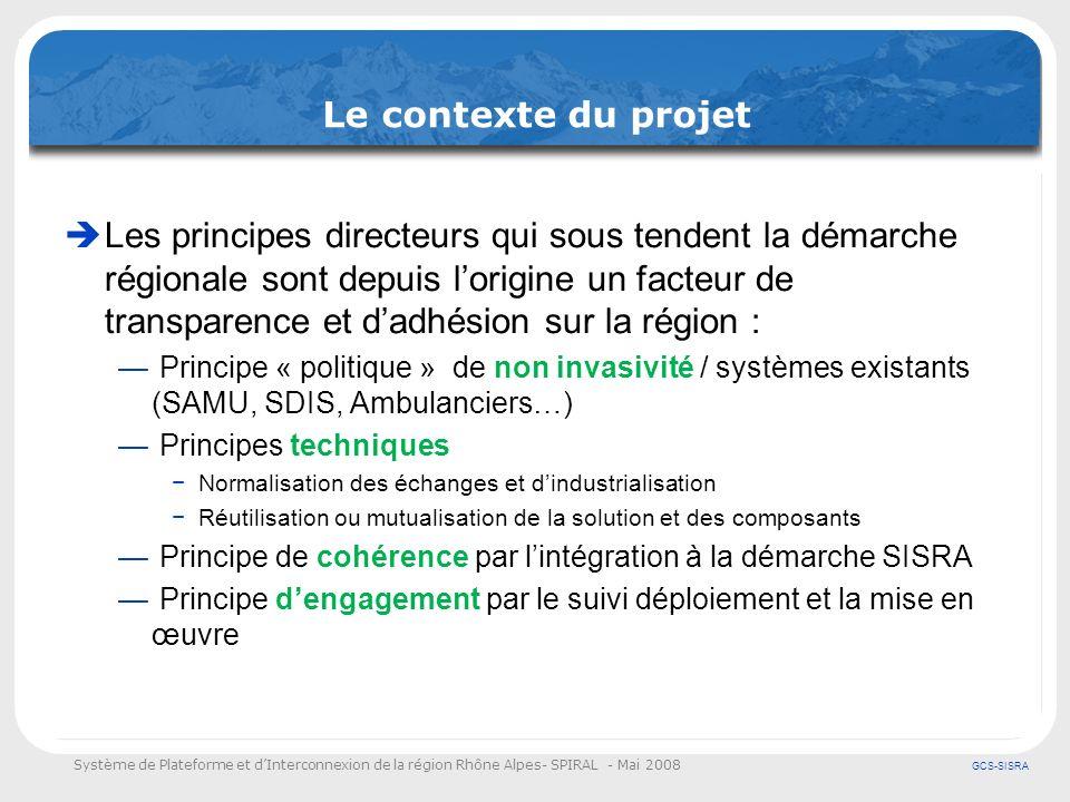Système de Plateforme et dInterconnexion de la région Rhône Alpes- SPIRAL - Mai 2008 GCS-SISRA Les objectifs du projet SPIRAL Les objectifs métiers et opérationnels Améliorer la coordination des interventions en favorisant léchange et le partage de linformation entre les professionnels de lurgence Améliorer lefficacité et la rapidité des prises en charge des patients Donner accès aux outils de la plateforme SIS-RA (Dossier Patient) Améliorer la continuité de la prise en charge en aval par lanticipation et la mobilisation des ressources adaptées à létat du patient.
