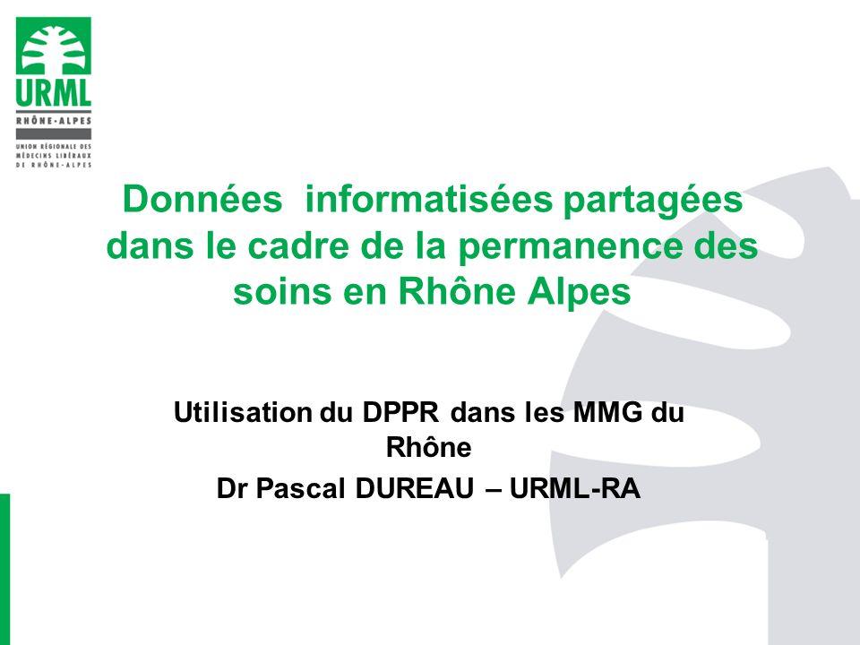 Données informatisées partagées dans le cadre de la permanence des soins en Rhône Alpes Utilisation du DPPR dans les MMG du Rhône Dr Pascal DUREAU – U