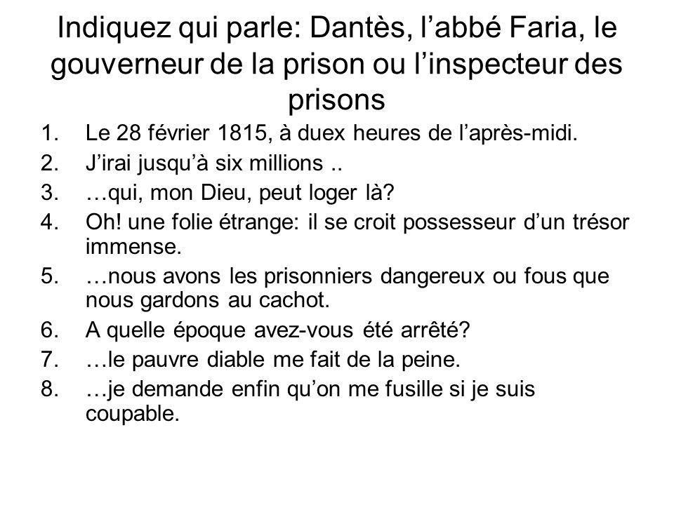 Indiquez qui parle: Dantès, labbé Faria, le gouverneur de la prison ou linspecteur des prisons 1.Le 28 février 1815, à duex heures de laprès-midi.