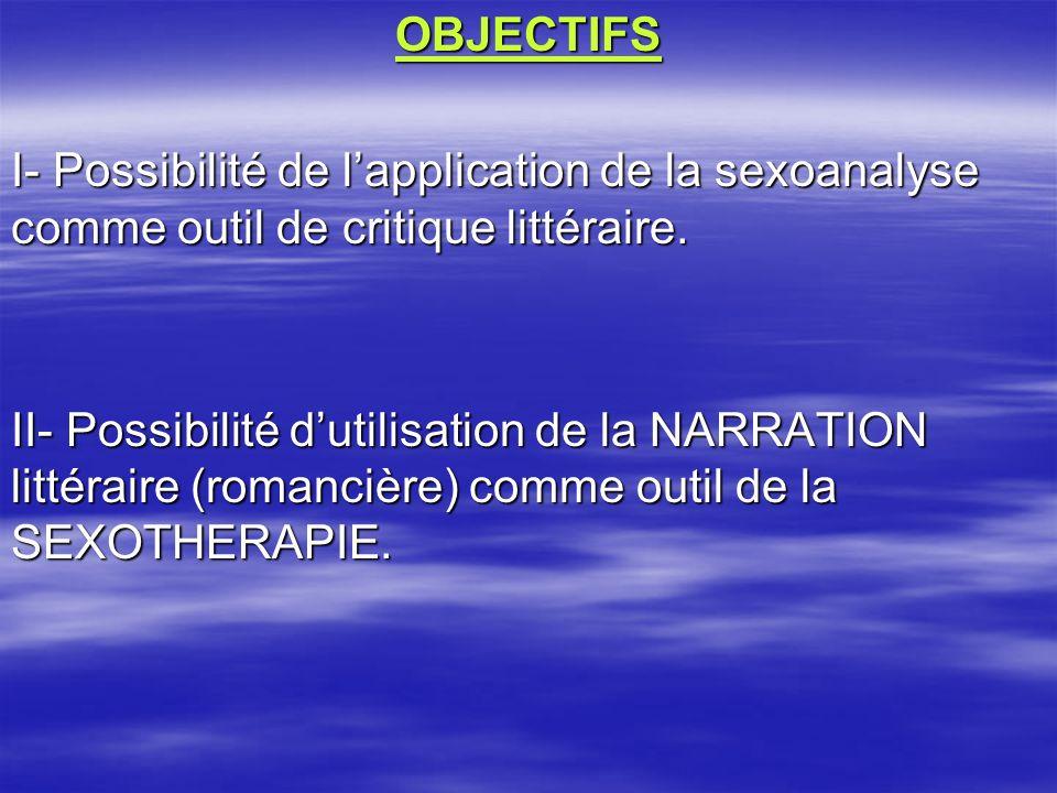OBJECTIFS I- Possibilité de lapplication de la sexoanalyse comme outil de critique littéraire. II- Possibilité dutilisation de la NARRATION littéraire