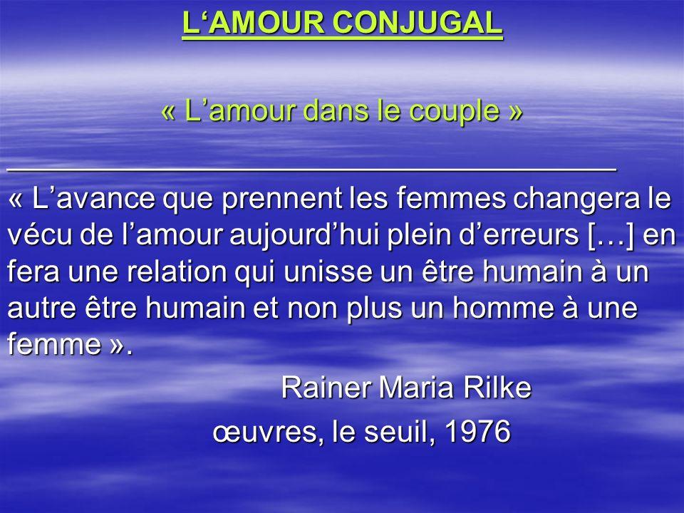 LAMOUR CONJUGAL « Lamour dans le couple » ____________________________________ « Lavance que prennent les femmes changera le vécu de lamour aujourdhui plein derreurs […] en fera une relation qui unisse un être humain à un autre être humain et non plus un homme à une femme ».