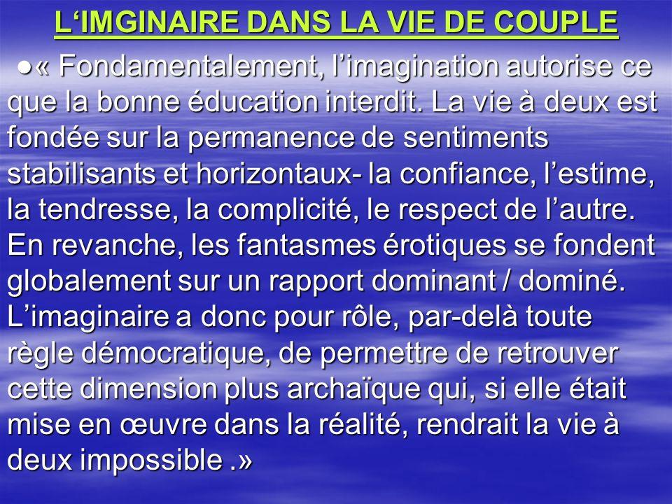 LIMGINAIRE DANS LA VIE DE COUPLE « Fondamentalement, limagination autorise ce que la bonne éducation interdit. La vie à deux est fondée sur la permane