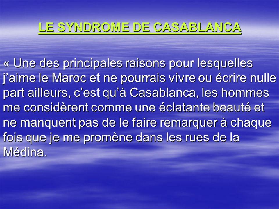 LE SYNDROME DE CASABLANCA « Une des principales raisons pour lesquelles jaime le Maroc et ne pourrais vivre ou écrire nulle part ailleurs, cest quà Casablanca, les hommes me considèrent comme une éclatante beauté et ne manquent pas de le faire remarquer à chaque fois que je me promène dans les rues de la Médina.