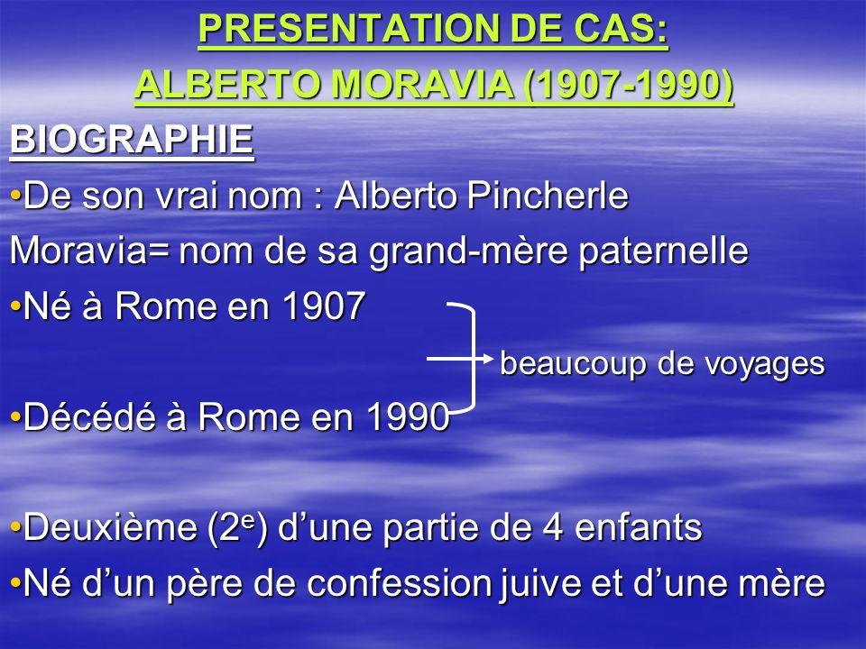PRESENTATION DE CAS: ALBERTO MORAVIA (1907-1990) BIOGRAPHIE De son vrai nom : Alberto PincherleDe son vrai nom : Alberto Pincherle Moravia= nom de sa grand-mère paternelle Né à Rome en 1907Né à Rome en 1907 beaucoup de voyages beaucoup de voyages Décédé à Rome en 1990Décédé à Rome en 1990 Deuxième (2 e ) dune partie de 4 enfantsDeuxième (2 e ) dune partie de 4 enfants Né dun père de confession juive et dune mèreNé dun père de confession juive et dune mère