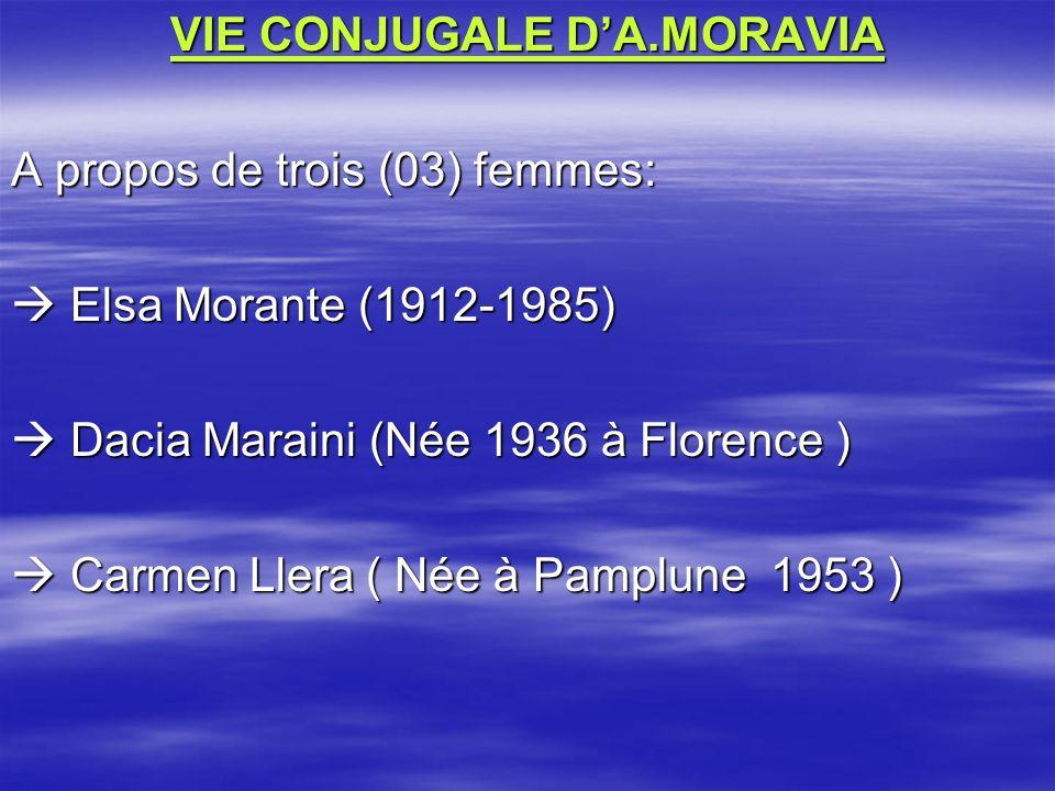 VIE CONJUGALE DA.MORAVIA A propos de trois (03) femmes: Elsa Morante (1912-1985) Elsa Morante (1912-1985) Dacia Maraini (Née 1936 à Florence ) Dacia Maraini (Née 1936 à Florence ) Carmen Llera ( Née à Pamplune 1953 ) Carmen Llera ( Née à Pamplune 1953 )