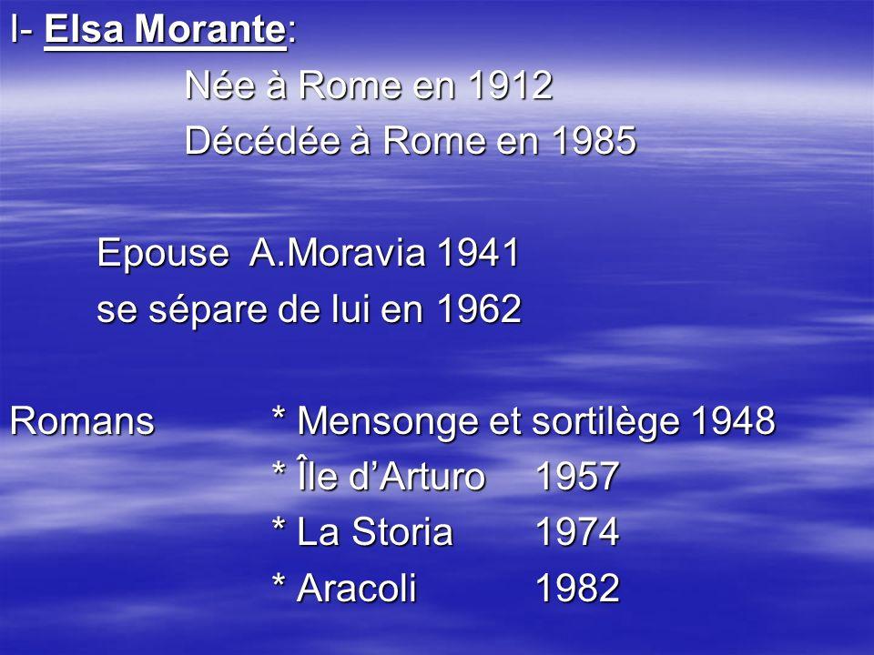 I- Elsa Morante: Née à Rome en 1912 Décédée à Rome en 1985 Epouse A.Moravia 1941 se sépare de lui en 1962 Romans* Mensonge et sortilège 1948 * Île dArturo 1957 * La Storia 1974 * Aracoli 1982
