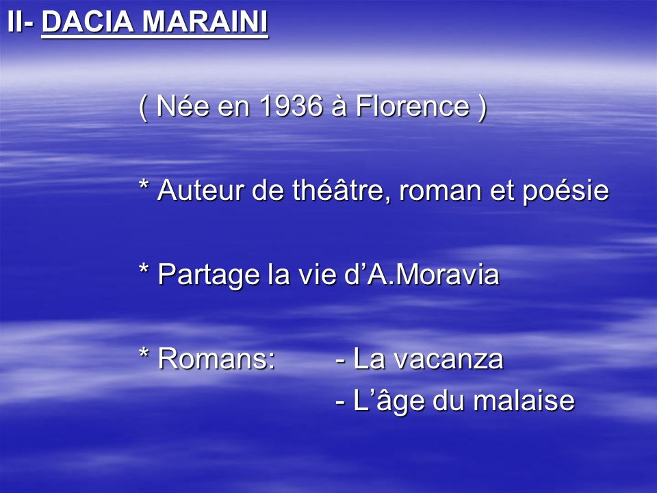 II- DACIA MARAINI ( Née en 1936 à Florence ) * Auteur de théâtre, roman et poésie * Partage la vie dA.Moravia * Romans:- La vacanza - Lâge du malaise